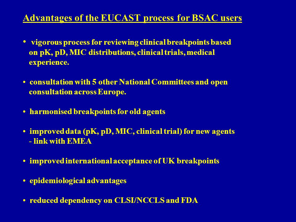 Advantages of the EUCAST process for BSAC users vigorous process for reviewing clinical breakpoints based on pK, pD, MIC distributions, clinical trials, medical experience.