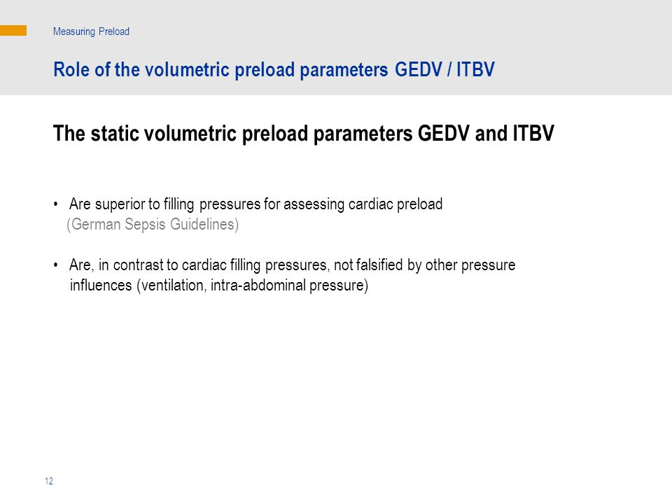 The static volumetric preload parameters GEDV and ITBV Measuring Preload Are superior to filling pressures for assessing cardiac preload (German Sepsis Guidelines) Are, in contrast to cardiac filling pressures, not falsified by other pressure influences (ventilation, intra-abdominal pressure) 12 Role of the volumetric preload parameters GEDV / ITBV