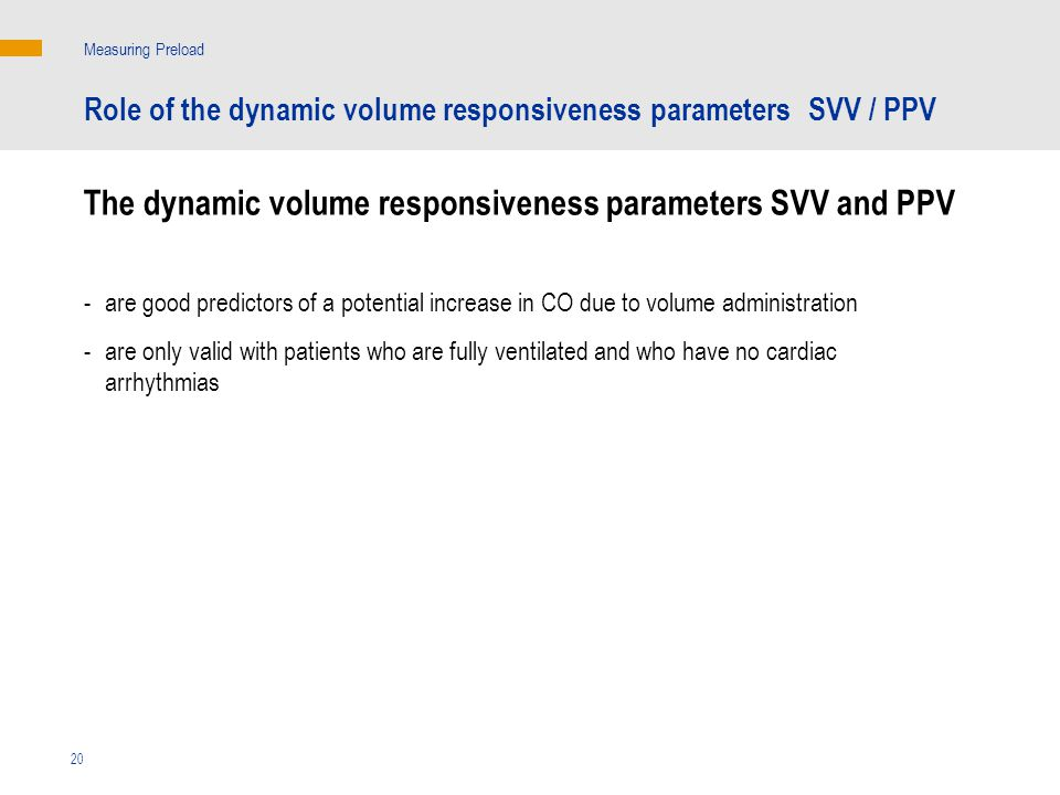 The dynamic volume responsiveness parameters SVV and PPV Measuring Preload - are good predictors of a potential increase in CO due to volume administration - are only valid with patients who are fully ventilated and who have no cardiac arrhythmias 20 Role of the dynamic volume responsiveness parameters SVV / PPV