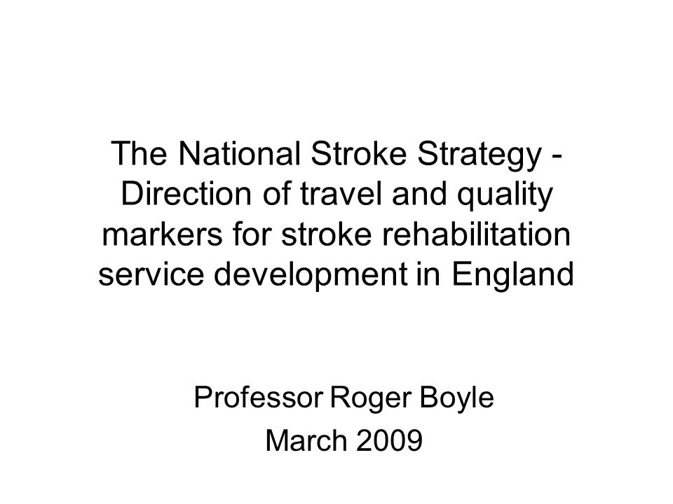 The National Stroke Strategy - Direction of travel and quality markers for stroke rehabilitation service development in England Professor Roger Boyle March 2009