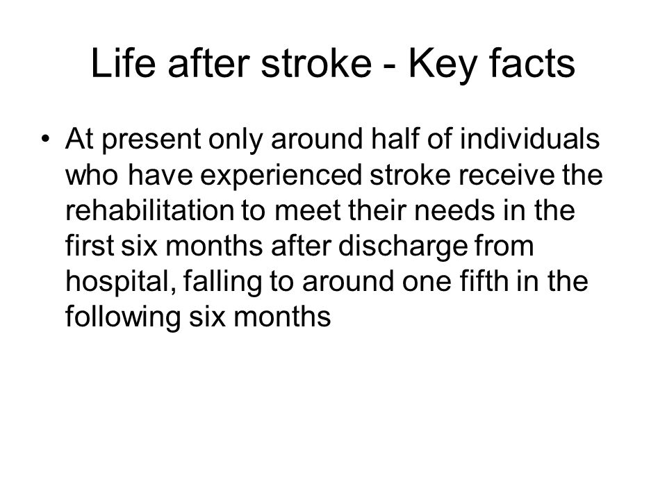 Life after stroke - Key facts At present only around half of individuals who have experienced stroke receive the rehabilitation to meet their needs in the first six months after discharge from hospital, falling to around one fifth in the following six months