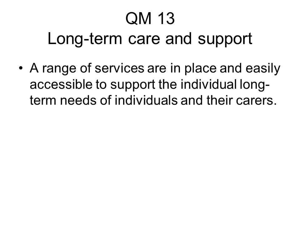 QM 13 Long-term care and support A range of services are in place and easily accessible to support the individual long- term needs of individuals and their carers.