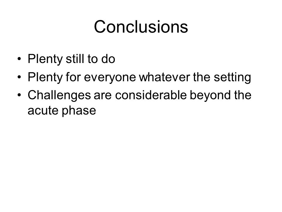 Conclusions Plenty still to do Plenty for everyone whatever the setting Challenges are considerable beyond the acute phase
