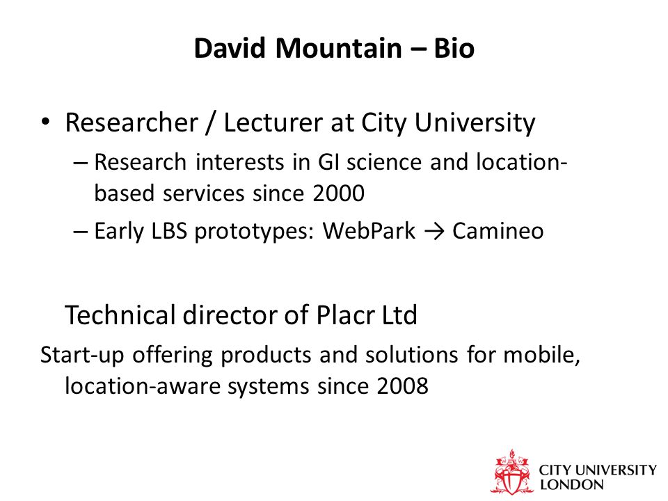 David Mountain – Bio Researcher / Lecturer at City University – Research interests in GI science and location- based services since 2000 – Early LBS prototypes: WebPark → Camineo Technical director of Placr Ltd Start-up offering products and solutions for mobile, location-aware systems since 2008