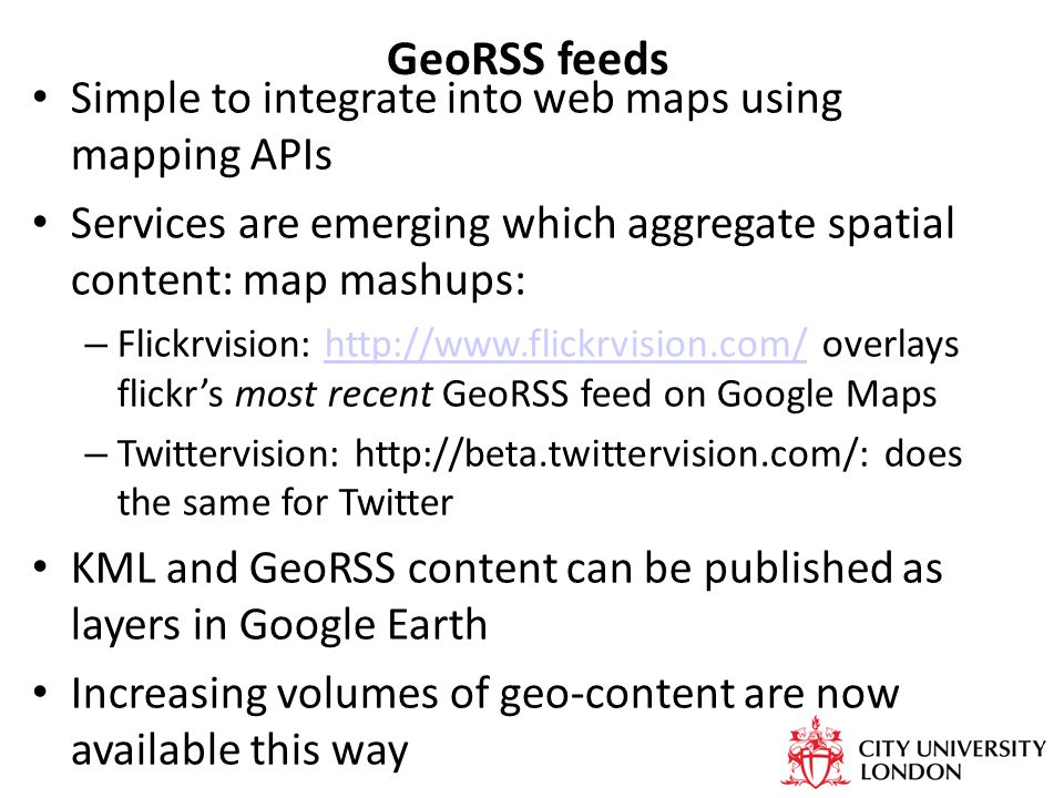 GeoRSS feeds Simple to integrate into web maps using mapping APIs Services are emerging which aggregate spatial content: map mashups: – Flickrvision: http://www.flickrvision.com/ overlays flickr's most recent GeoRSS feed on Google Mapshttp://www.flickrvision.com/ – Twittervision: http://beta.twittervision.com/: does the same for Twitter KML and GeoRSS content can be published as layers in Google Earth Increasing volumes of geo-content are now available this way