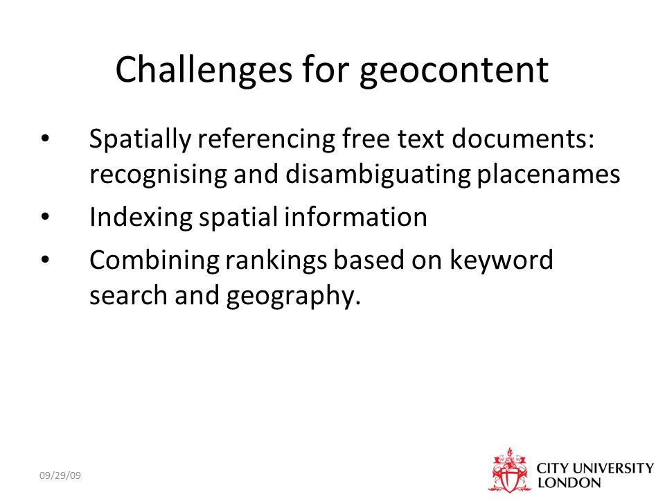 09/29/09 Challenges for geocontent Spatially referencing free text documents: recognising and disambiguating placenames Indexing spatial information Combining rankings based on keyword search and geography.