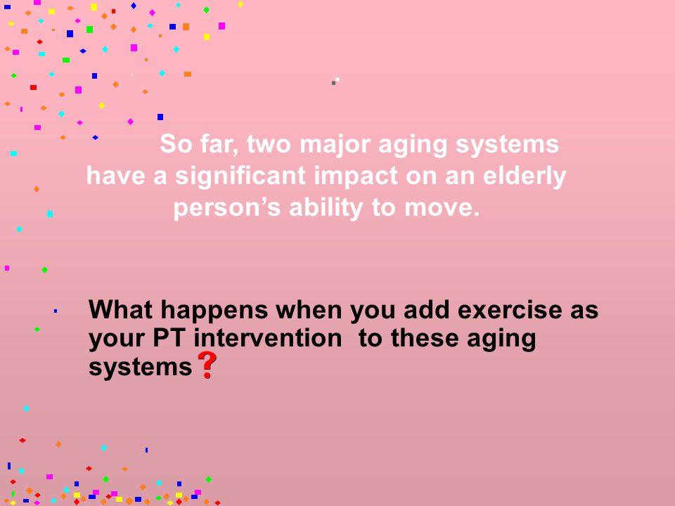 Changes is Muscle Performance Velocity – The maximal speed of muscle contraction decreases with age – This is seen in slowly moving elders.