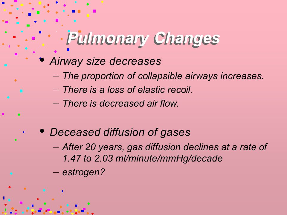 Pulmonary Changes  Aging lungs are physiologically and anatomically similar to the lungs of patients with mild emphysema.