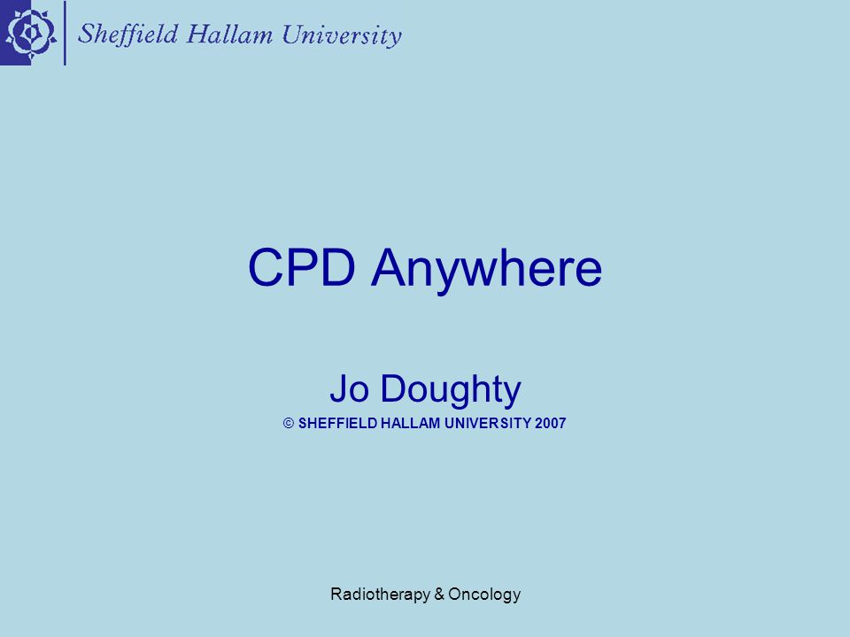 Radiotherapy & Oncology CPD Anywhere CPD Anywhere has been developed to support the CPD wishes, needs and requirements of therapy radiographers and other HCP's working in radiotherapy & oncology.