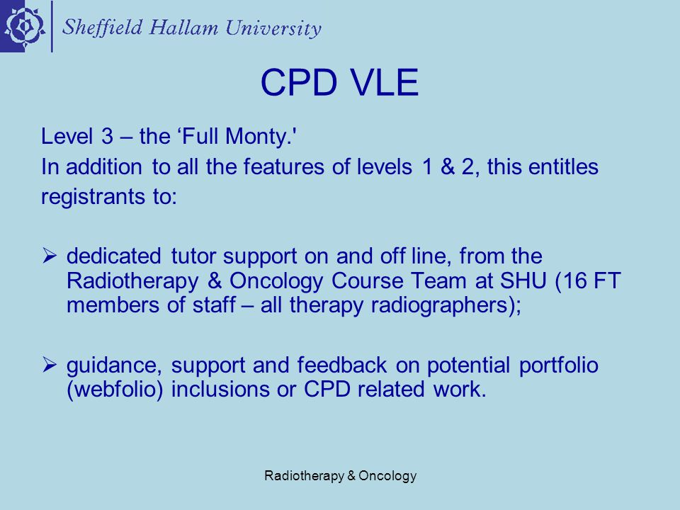 Radiotherapy & Oncology CPD VLE Level 3 – the 'Full Monty. In addition to all the features of levels 1 & 2, this entitles registrants to:  dedicated tutor support on and off line, from the Radiotherapy & Oncology Course Team at SHU (16 FT members of staff – all therapy radiographers);  guidance, support and feedback on potential portfolio (webfolio) inclusions or CPD related work.