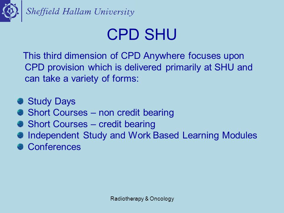 Radiotherapy & Oncology CPD SHU This third dimension of CPD Anywhere focuses upon CPD provision which is delivered primarily at SHU and can take a variety of forms: Study Days Short Courses – non credit bearing Short Courses – credit bearing Independent Study and Work Based Learning Modules Conferences