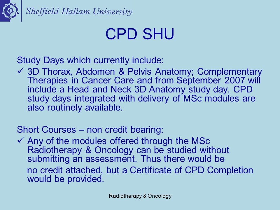 Radiotherapy & Oncology CPD SHU Study Days which currently include: 3D Thorax, Abdomen & Pelvis Anatomy; Complementary Therapies in Cancer Care and from September 2007 will include a Head and Neck 3D Anatomy study day.