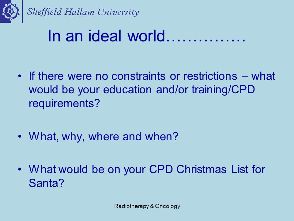 Radiotherapy & Oncology In an ideal world…………… If there were no constraints or restrictions – what would be your education and/or training/CPD requirements.