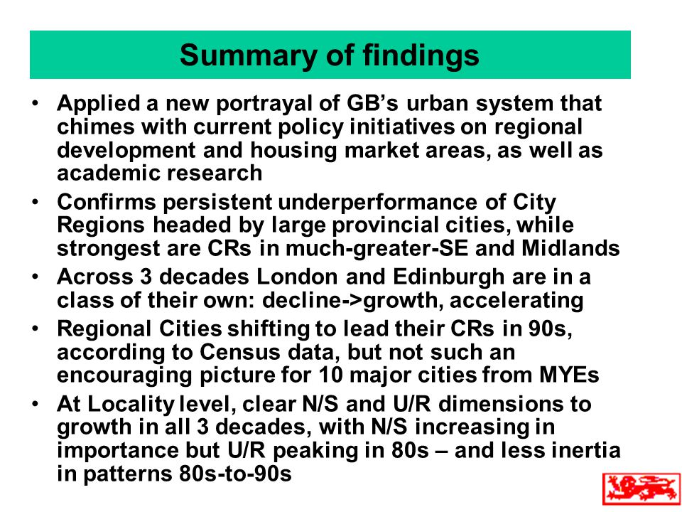 Summary of findings Applied a new portrayal of GB's urban system that chimes with current policy initiatives on regional development and housing market areas, as well as academic research Confirms persistent underperformance of City Regions headed by large provincial cities, while strongest are CRs in much-greater-SE and Midlands Across 3 decades London and Edinburgh are in a class of their own: decline->growth, accelerating Regional Cities shifting to lead their CRs in 90s, according to Census data, but not such an encouraging picture for 10 major cities from MYEs At Locality level, clear N/S and U/R dimensions to growth in all 3 decades, with N/S increasing in importance but U/R peaking in 80s – and less inertia in patterns 80s-to-90s