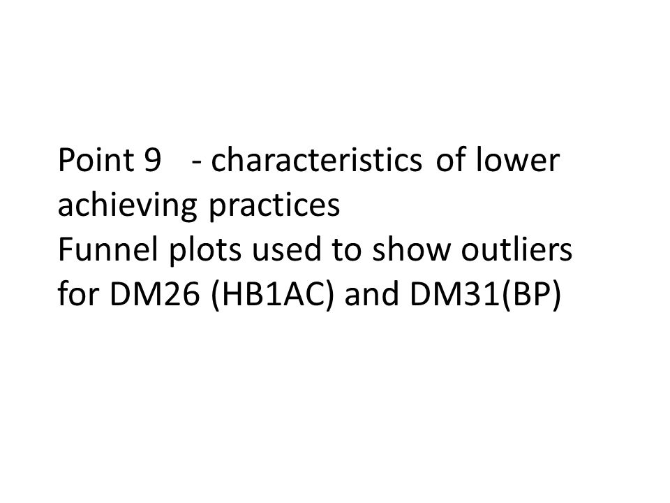 Point 9- characteristics of lower achieving practices Funnel plots used to show outliers for DM26 (HB1AC) and DM31(BP)