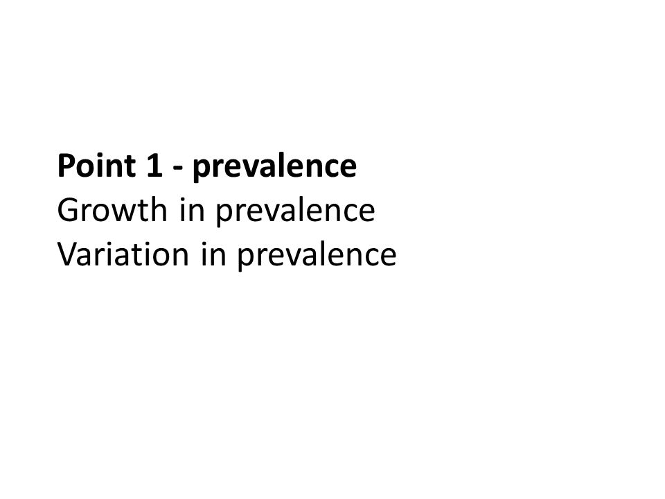 Point 1 - prevalence Growth in prevalence Variation in prevalence