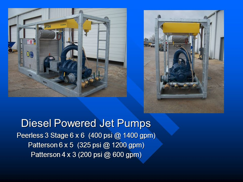 Diesel Powered Jet Pumps Peerless 3 Stage 6 x 6 (400 psi @ 1400 gpm) Patterson 6 x 5 (325 psi @ 1200 gpm) Patterson 4 x 3 (200 psi @ 600 gpm)