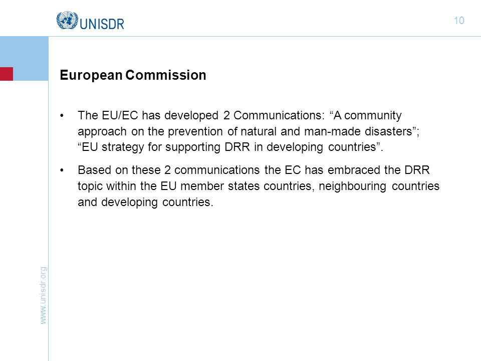 "www.unisdr.org 10 European Commission The EU/EC has developed 2 Communications: ""A community approach on the prevention of natural and man-made disast"