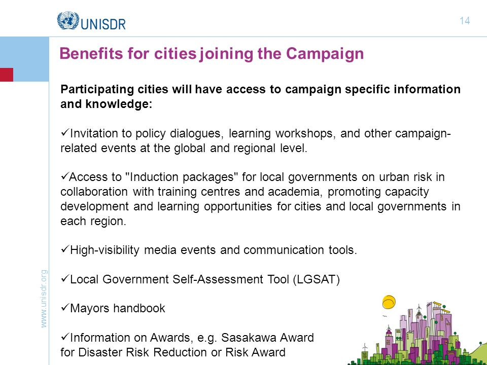 www.unisdr.org 14 Participating cities will have access to campaign specific information and knowledge: Invitation to policy dialogues, learning workshops, and other campaign- related events at the global and regional level.