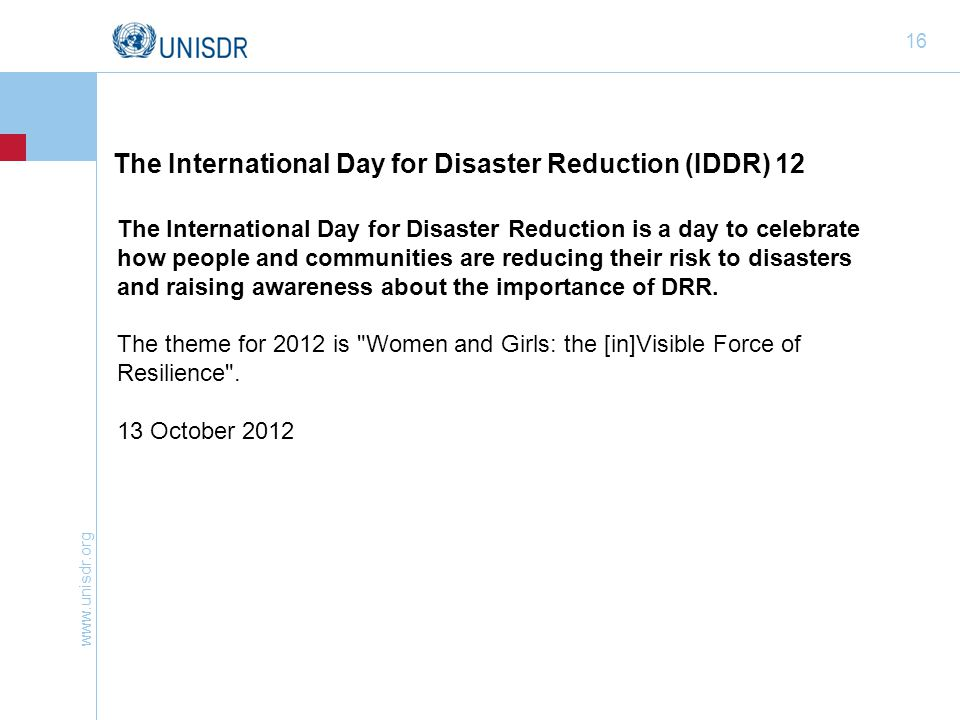 www.unisdr.org 16 The International Day for Disaster Reduction is a day to celebrate how people and communities are reducing their risk to disasters and raising awareness about the importance of DRR.