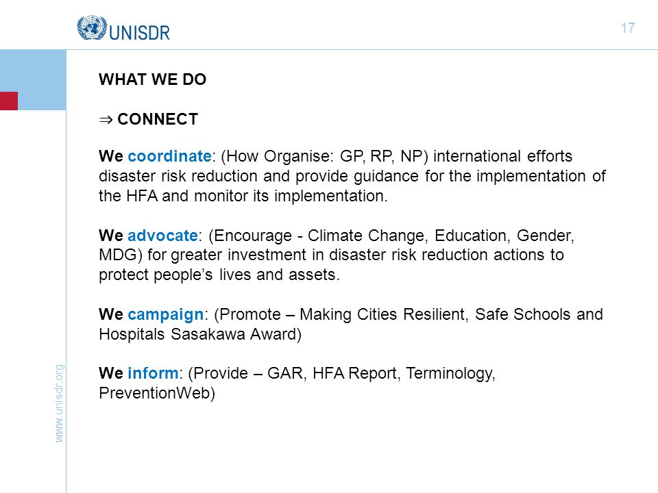 www.unisdr.org 17 WHAT WE DO ⇒ CONNECT We coordinate: (How Organise: GP, RP, NP) international efforts disaster risk reduction and provide guidance fo