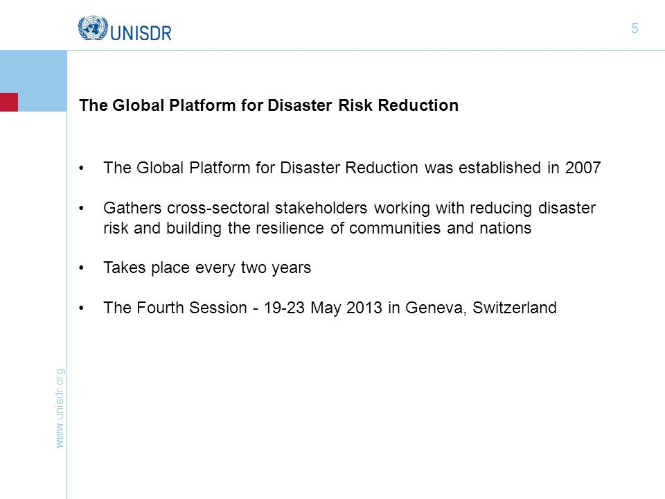 www.unisdr.org 5 The Global Platform for Disaster Reduction was established in 2007 Gathers cross-sectoral stakeholders working with reducing disaster