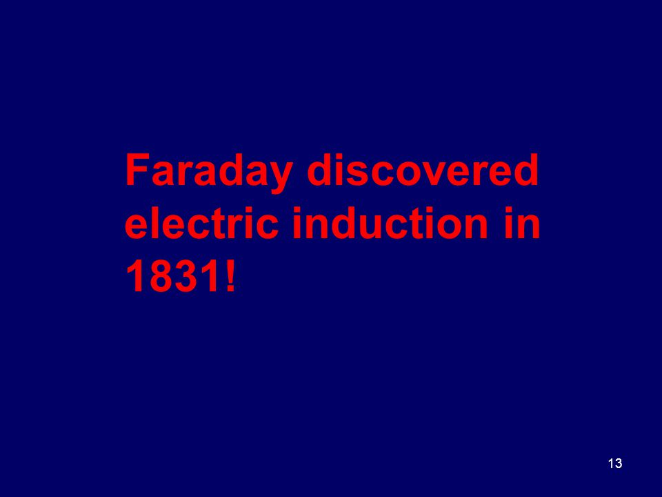 13 Faraday discovered electric induction in 1831!
