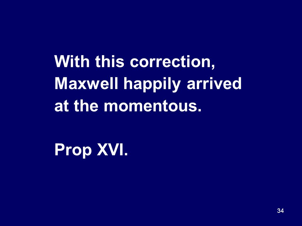 34 With this correction, Maxwell happily arrived at the momentous. Prop XVI.