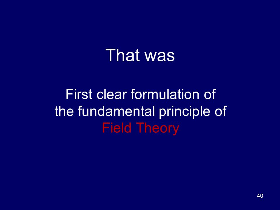 That was First clear formulation of the fundamental principle of Field Theory 40