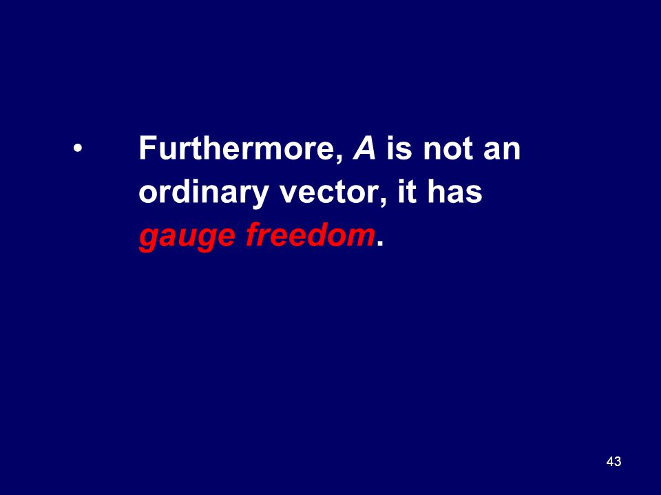 43 Furthermore, A is not an ordinary vector, it has gauge freedom.