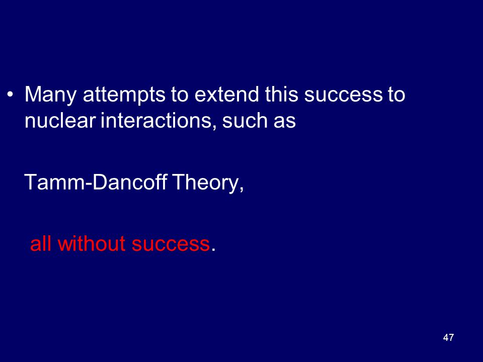 Many attempts to extend this success to nuclear interactions, such as Tamm-Dancoff Theory, all without success.