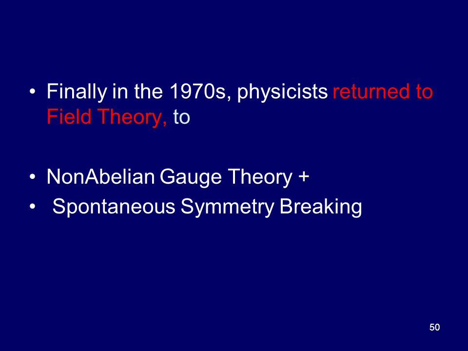 Finally in the 1970s, physicists returned to Field Theory, to NonAbelian Gauge Theory + Spontaneous Symmetry Breaking 50
