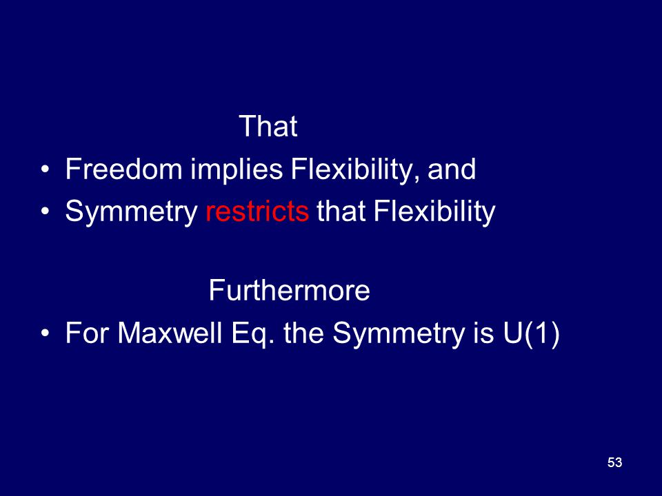 That Freedom implies Flexibility, and Symmetry restricts that Flexibility Furthermore For Maxwell Eq.