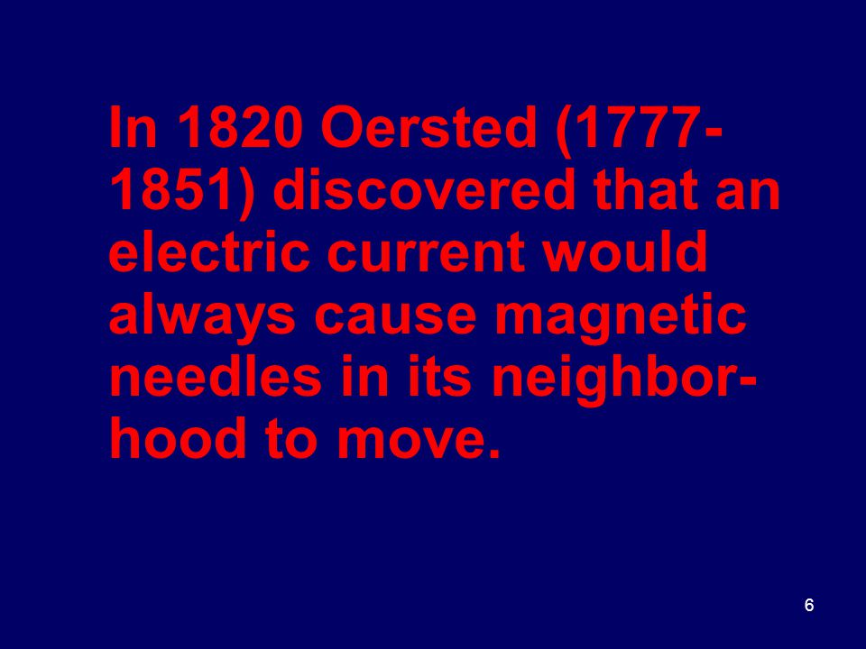 6 In 1820 Oersted (1777- 1851) discovered that an electric current would always cause magnetic needles in its neighbor- hood to move.
