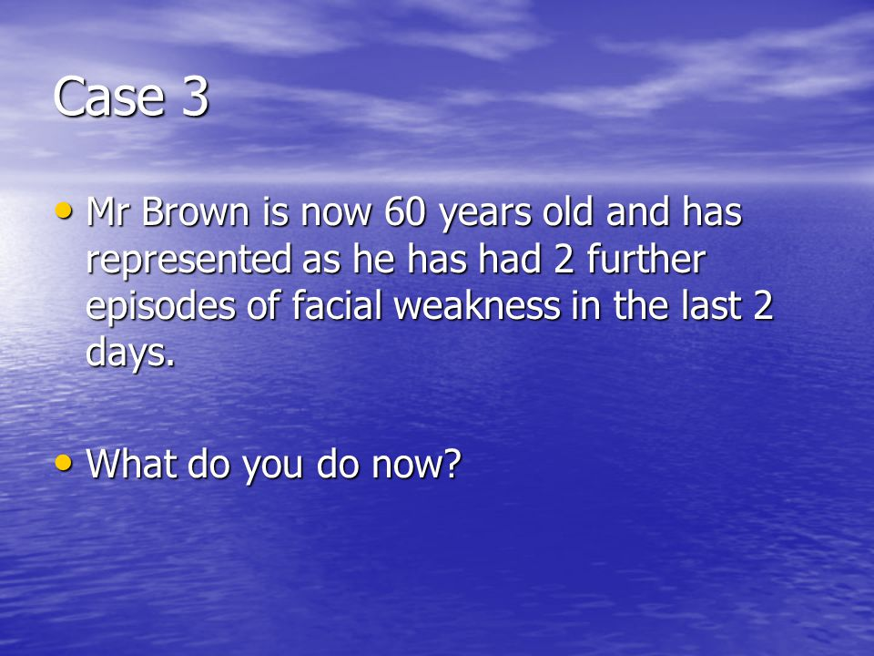 Case 3 Mr Brown is now 60 years old and has represented as he has had 2 further episodes of facial weakness in the last 2 days.