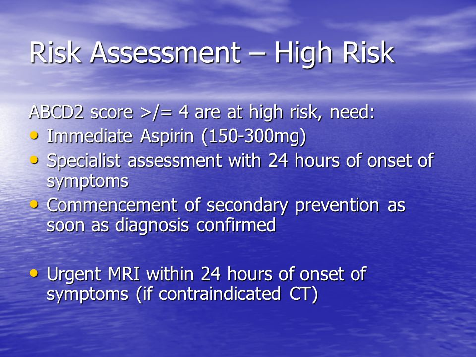 Risk Assessment – High Risk ABCD2 score >/= 4 are at high risk, need: Immediate Aspirin (150-300mg) Immediate Aspirin (150-300mg) Specialist assessment with 24 hours of onset of symptoms Specialist assessment with 24 hours of onset of symptoms Commencement of secondary prevention as soon as diagnosis confirmed Commencement of secondary prevention as soon as diagnosis confirmed Urgent MRI within 24 hours of onset of symptoms (if contraindicated CT) Urgent MRI within 24 hours of onset of symptoms (if contraindicated CT)