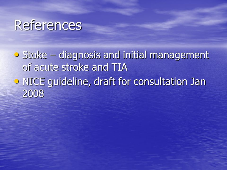 References Stoke – diagnosis and initial management of acute stroke and TIA Stoke – diagnosis and initial management of acute stroke and TIA NICE guideline, draft for consultation Jan 2008 NICE guideline, draft for consultation Jan 2008