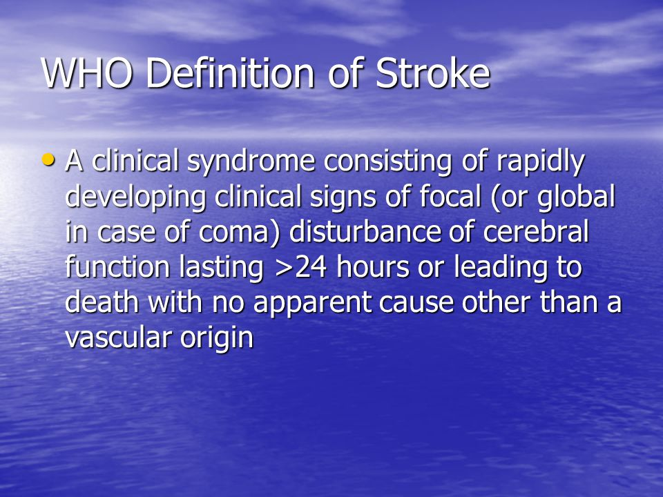 WHO Definition of Stroke A clinical syndrome consisting of rapidly developing clinical signs of focal (or global in case of coma) disturbance of cerebral function lasting >24 hours or leading to death with no apparent cause other than a vascular origin A clinical syndrome consisting of rapidly developing clinical signs of focal (or global in case of coma) disturbance of cerebral function lasting >24 hours or leading to death with no apparent cause other than a vascular origin