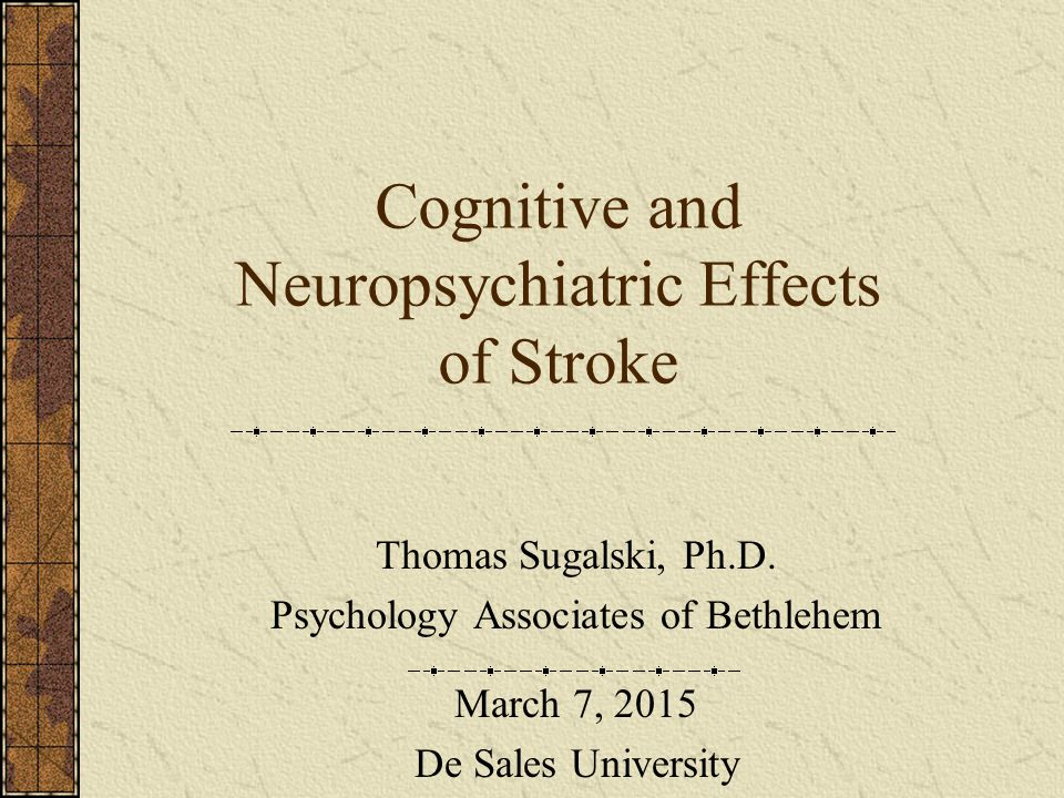 Cognitive and Neuropsychiatric Effects of Stroke Thomas Sugalski, Ph.D. Psychology Associates of Bethlehem March 7, 2015 De Sales University