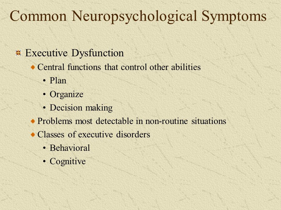 Common Neuropsychological Symptoms Executive Dysfunction Central functions that control other abilities Plan Organize Decision making Problems most de