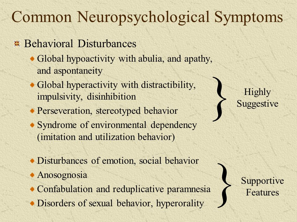 Common Neuropsychological Symptoms Behavioral Disturbances Global hypoactivity with abulia, and apathy, and aspontaneity Global hyperactivity with dis