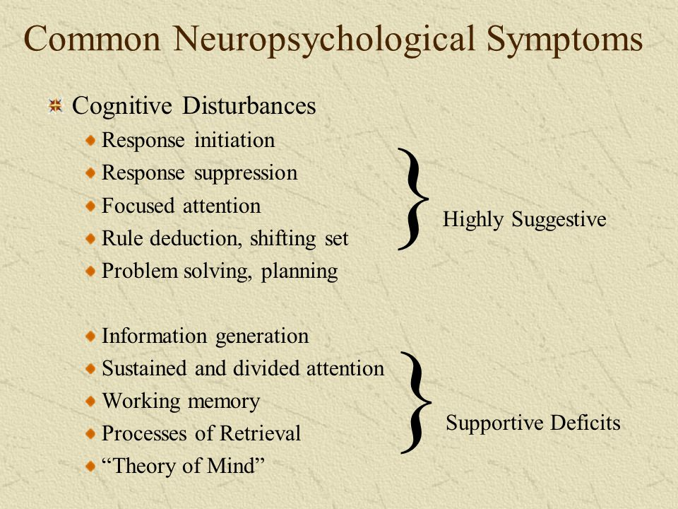 Common Neuropsychological Symptoms Cognitive Disturbances Response initiation Response suppression Focused attention Rule deduction, shifting set Prob