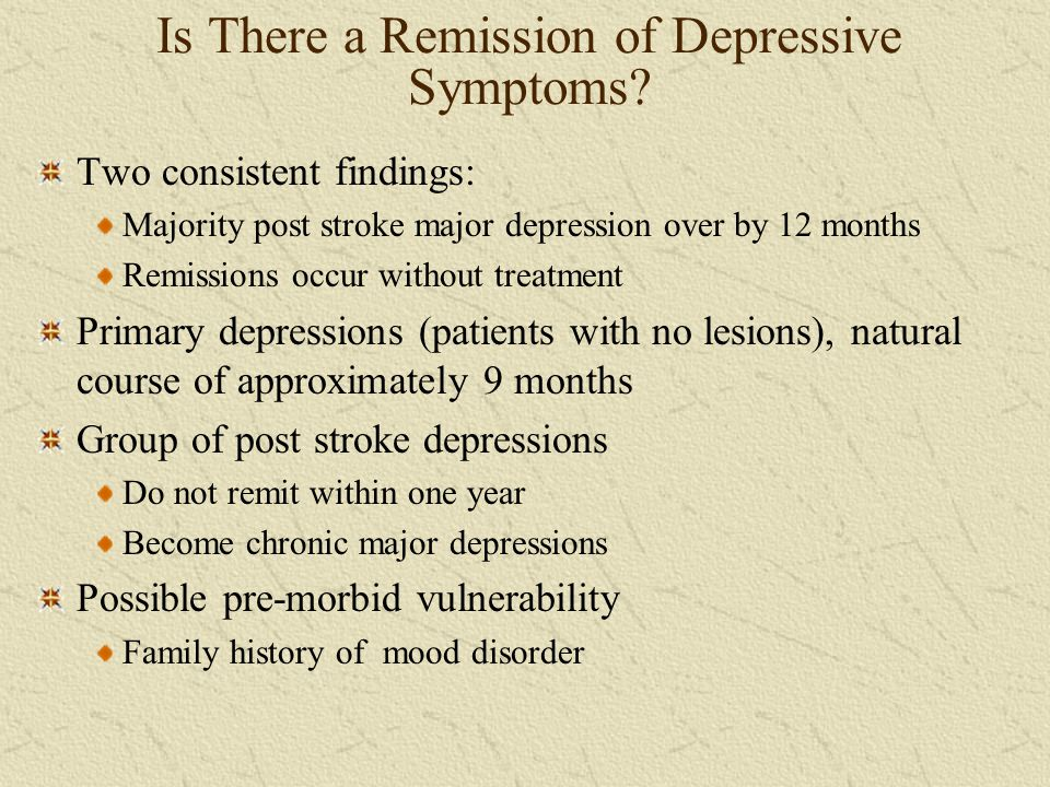 Is There a Remission of Depressive Symptoms? Two consistent findings: Majority post stroke major depression over by 12 months Remissions occur without