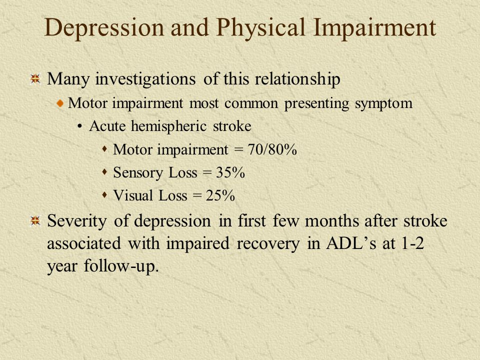 Depression and Physical Impairment Many investigations of this relationship Motor impairment most common presenting symptom Acute hemispheric stroke 