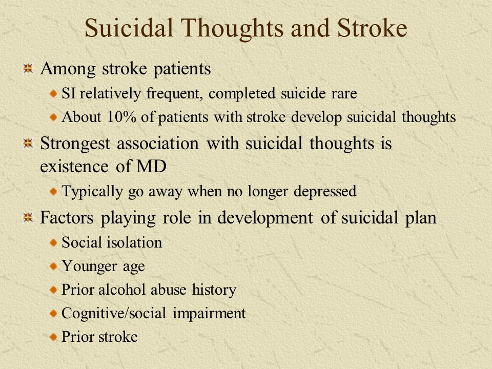 Suicidal Thoughts and Stroke Among stroke patients SI relatively frequent, completed suicide rare About 10% of patients with stroke develop suicidal t