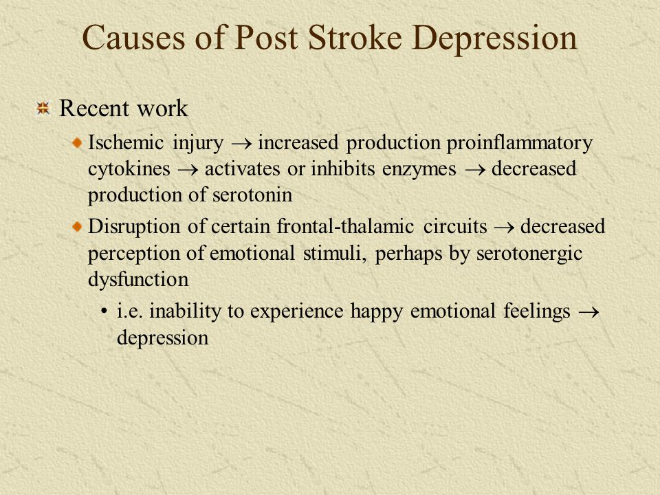 Causes of Post Stroke Depression Recent work Ischemic injury  increased production proinflammatory cytokines  activates or inhibits enzymes  decrea