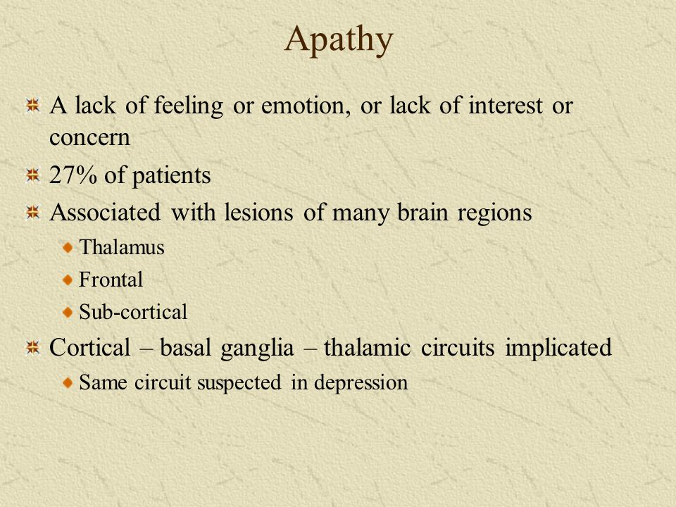 Apathy A lack of feeling or emotion, or lack of interest or concern 27% of patients Associated with lesions of many brain regions Thalamus Frontal Sub