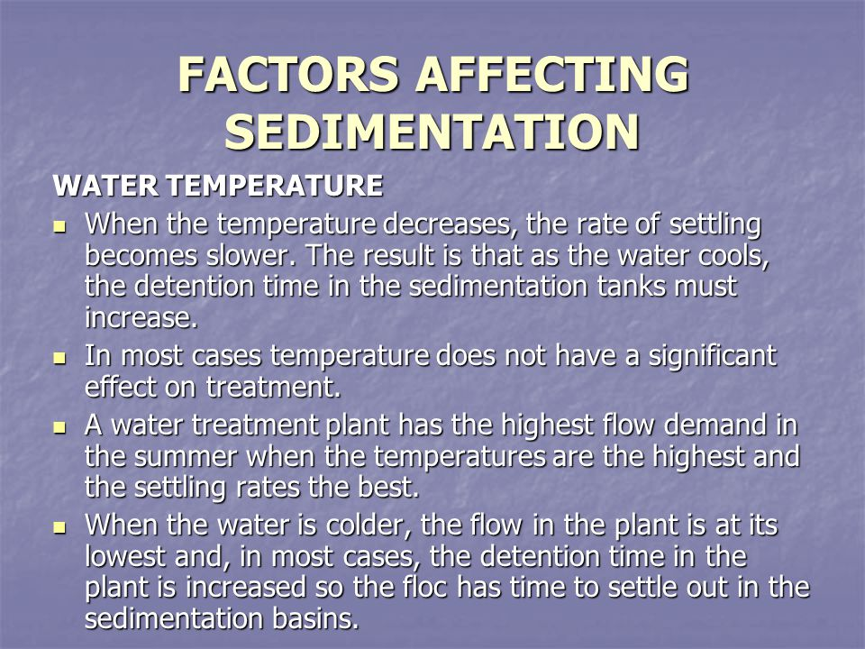 FACTORS AFFECTING SEDIMENTATION WATER TEMPERATURE When the temperature decreases, the rate of settling becomes slower. The result is that as the water