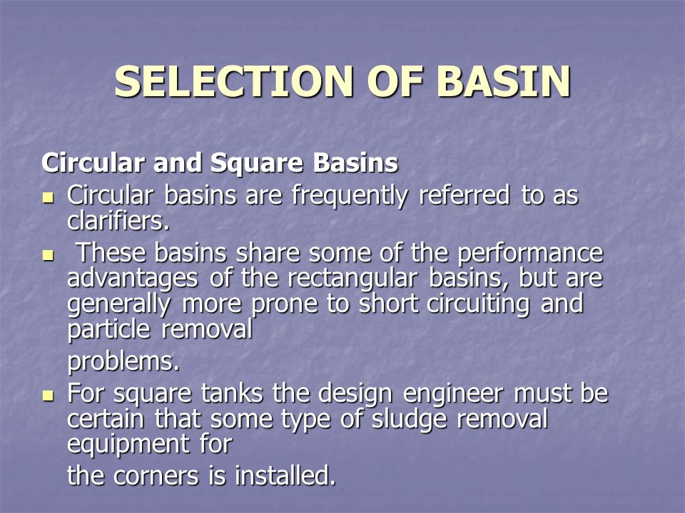 SELECTION OF BASIN Circular and Square Basins Circular basins are frequently referred to as clarifiers. Circular basins are frequently referred to as