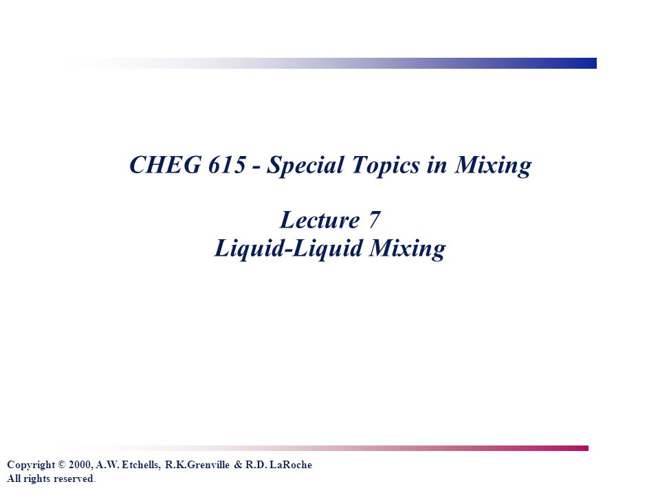 Copyright © 2000, A.W. Etchells, R.K.Grenville & R.D. LaRoche All rights reserved. CHEG 615 - Special Topics in Mixing Lecture 7 Liquid-Liquid Mixing